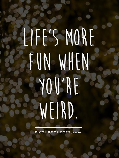 Life's more fun when you're weird Picture Quote #1