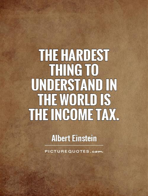 The hardest thing to understand in the world is the income tax Picture Quote #1