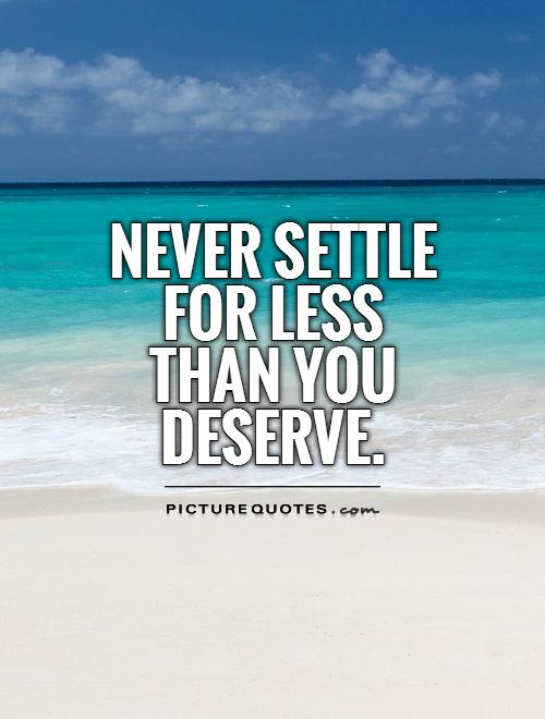 Never settle for less than you deserve Picture Quote #1