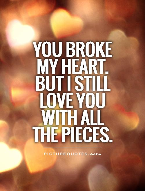 You broke my heart. But I still love you with all the pieces Picture Quote #1