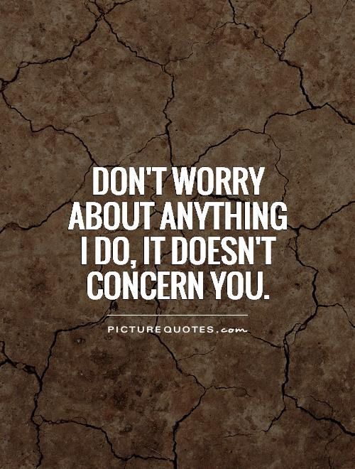 Don't worry about anything I do, It doesn't concern you Picture Quote #1