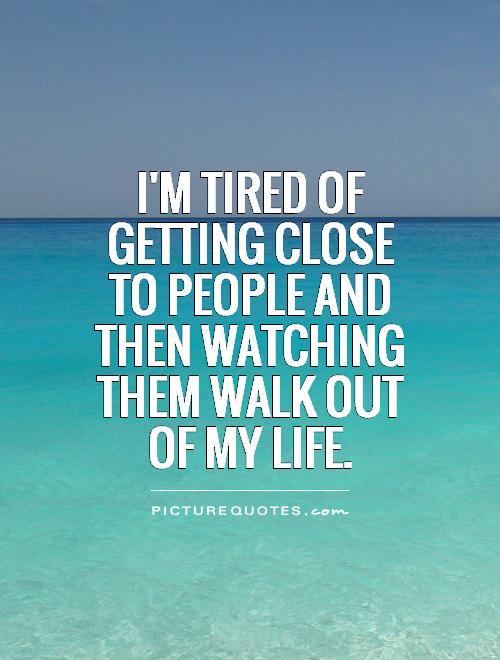 I'm tired of getting close to people and then watching them walk out of my life Picture Quote #1