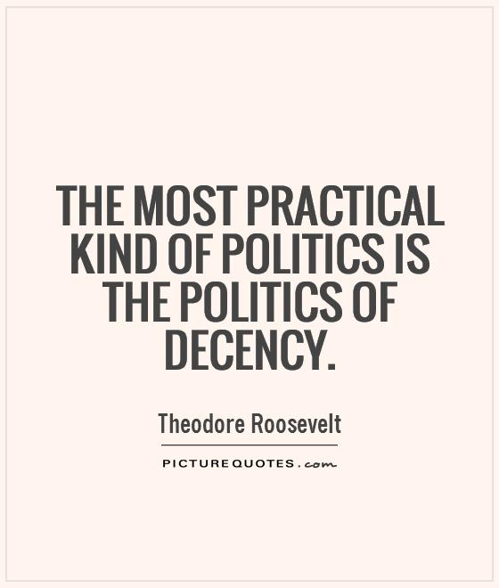 The most practical kind of politics is the politics of decency Picture Quote #1