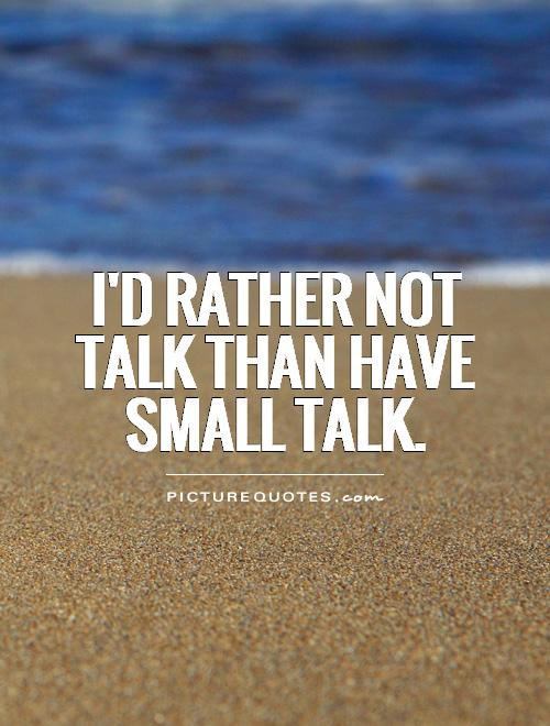 I'd rather not talk than have small talk Picture Quote #1