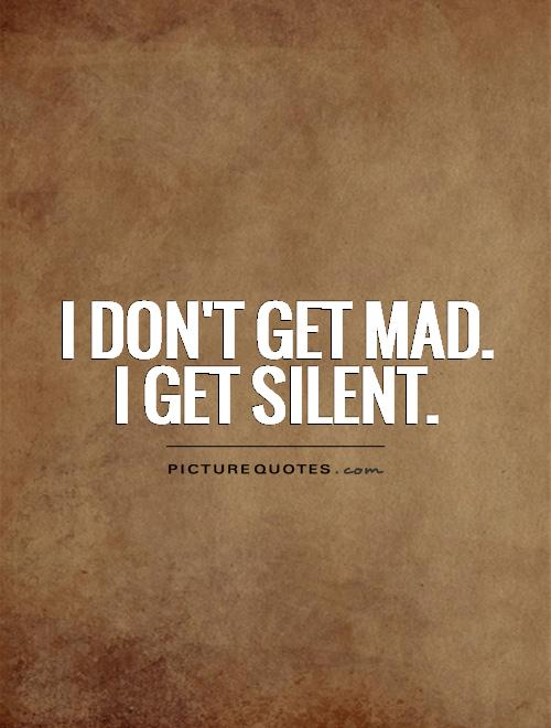 I Donu0027t Get Mad. I Get Silent Picture Quote #1