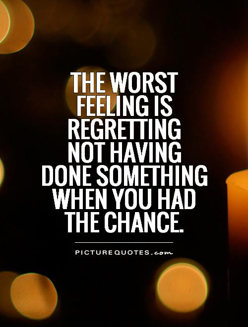 The worst  feeling is regretting  not having  done something when you had  the chance Picture Quote #1