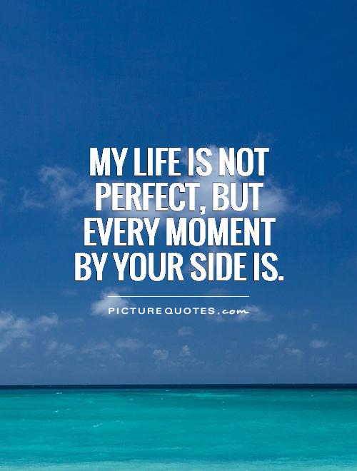 My life is not perfect, but every moment by your side is Picture Quote #1