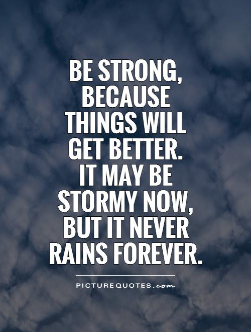 Be strong, because things will get better.  It may be stormy now, but it never rains forever Picture Quote #1