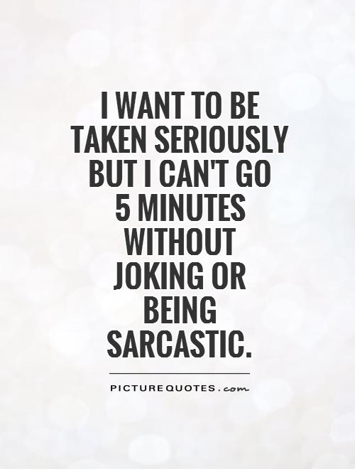 I want to be taken seriously but I can't go  5 minutes without  joking or  being sarcastic Picture Quote #1