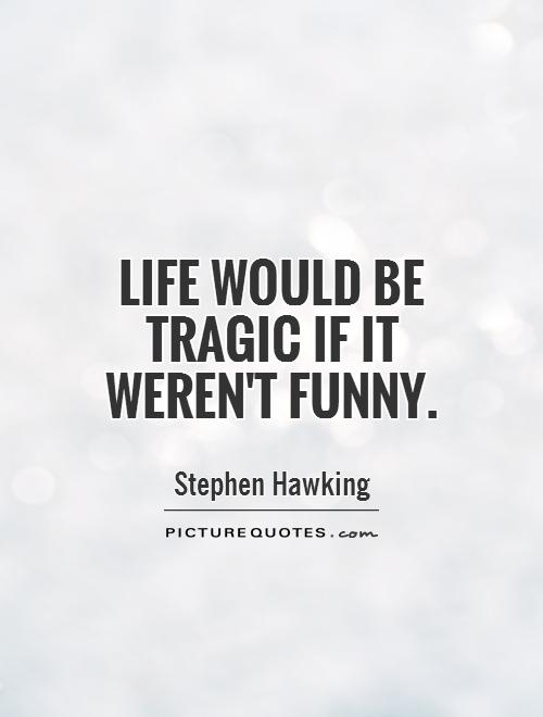 Life would be tragic if it weren't funny Picture Quote #1