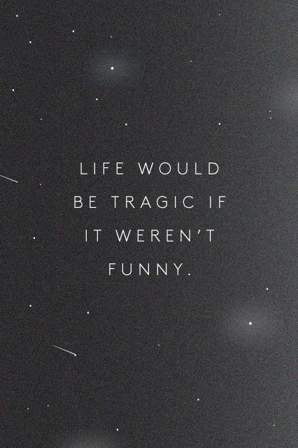 Life would be tragic if it weren't funny Picture Quote #2
