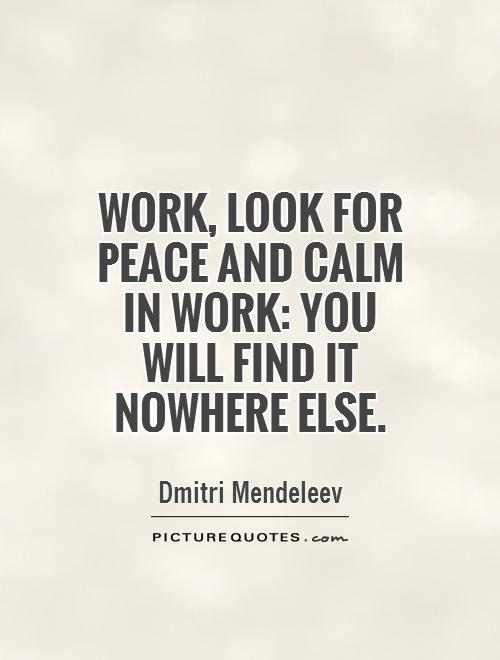 Work, look for peace and calm in work: you will find it nowhere else Picture Quote #1