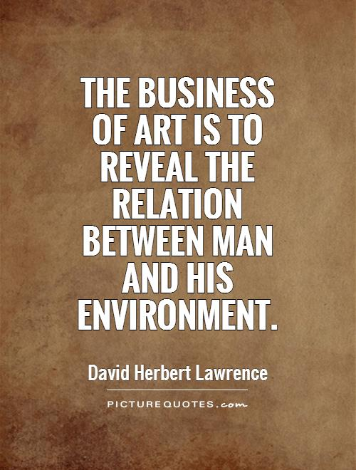 The business of art is to reveal the relation between man and his environment Picture Quote #1
