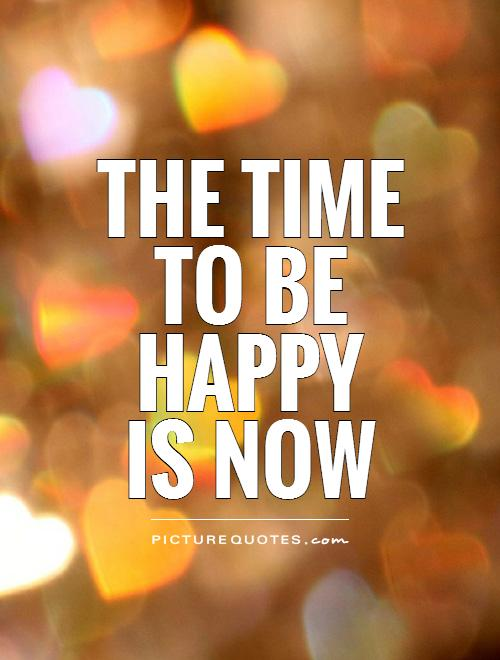 The time to be happy is now Picture Quote #1