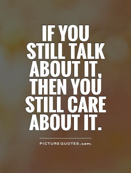 If you still talk about it, then you still care about it Picture Quote #1