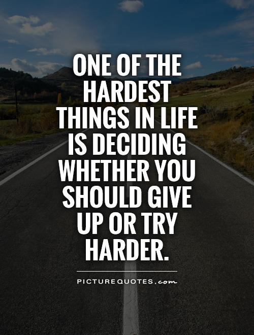 One of the hardest things in life is deciding whether you should give up or try harder Picture Quote #1