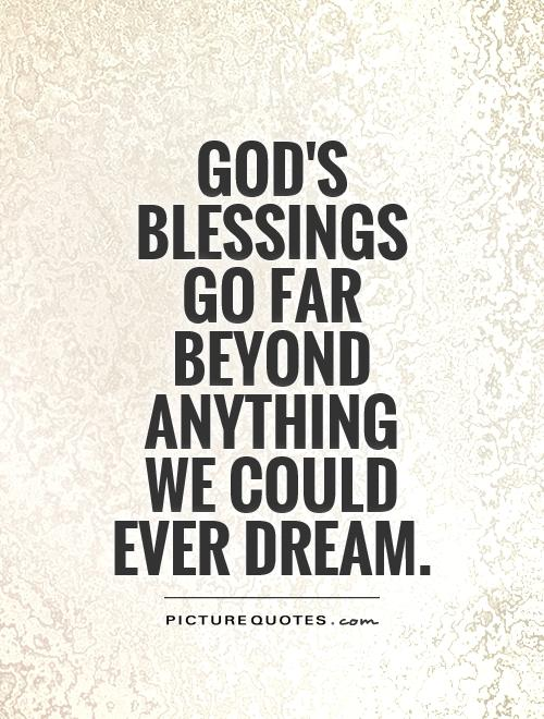 God's blessings go far beyond anything we could ever dream Picture Quote #1