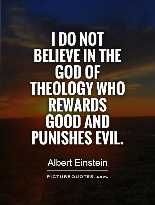 I do not believe in the God of theology who rewards good and punishes evil Picture Quote #1