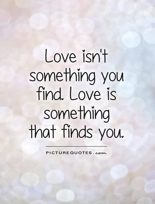 Love isn't something you find. Love is something that finds you Picture Quote #1