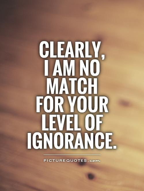 Clearly,  I am no match  for your level of ignorance Picture Quote #1