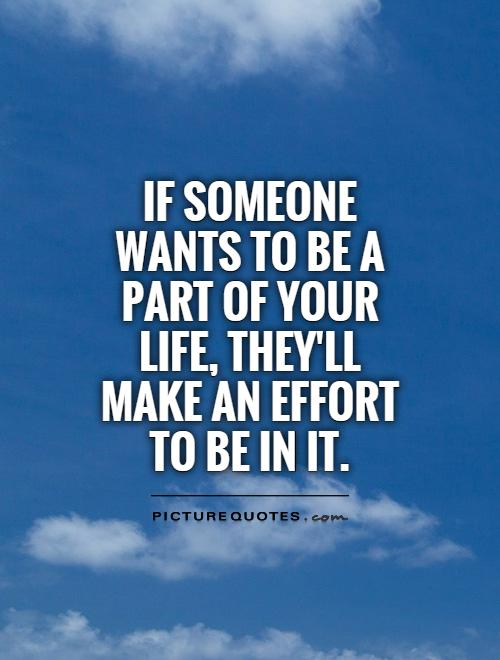 If someone wants to be a part of your life, they'll make an effort to be in it Picture Quote #1
