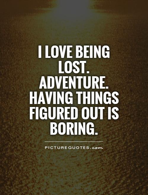 I love being lost. Adventure. Having things figured out is BORING Picture Quote #1