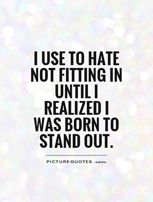 I use to hate not fitting in until I realized I was born to stand out Picture Quote #1