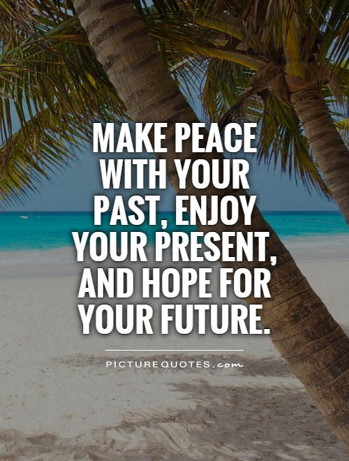 Make peace with your past, enjoy your present, and hope for your future Picture Quote #1