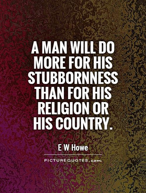 A man will do more for his stubbornness than for his religion or his country Picture Quote #1