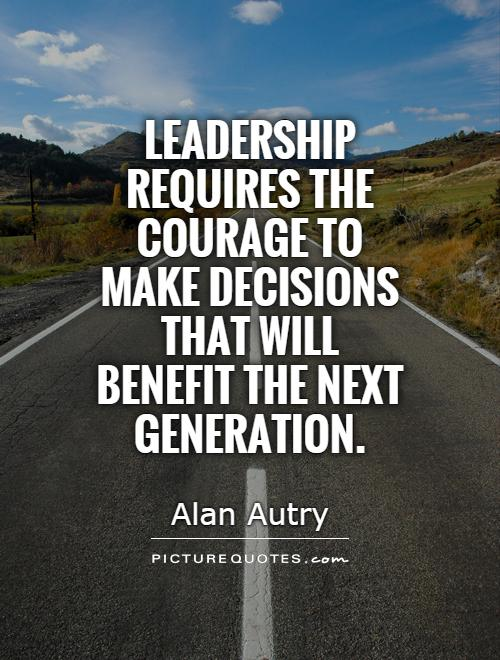 Leadership requires the courage to make decisions that will benefit the next generation Picture Quote #1