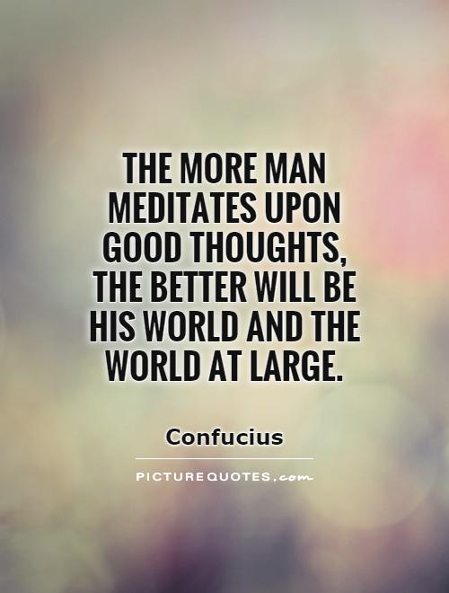 The more man meditates upon good thoughts, the better will be his world and the world at large Picture Quote #1