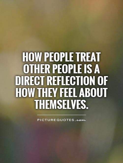 how to treat people Find inspirational quotes and sayings to inspire, motivate, create inspiration and motivation sayings quotes, short stories, motivational stories, bible verses, free ecards, inspirational.