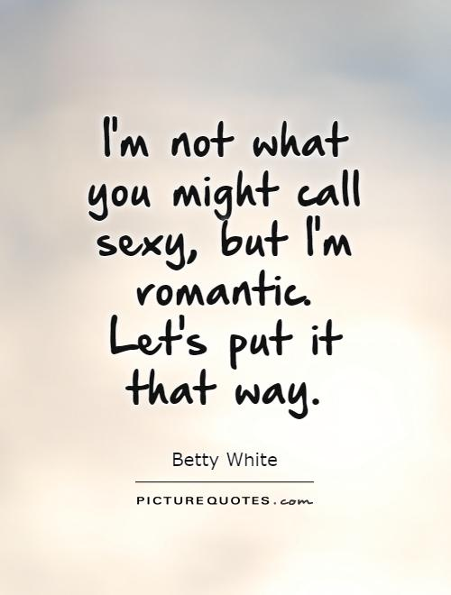 I'm not what you might call sexy, but I'm romantic. Let's put it that way Picture Quote #1