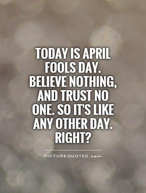 Today is April Fools Day. Believe nothing, and trust no one. So it's like any other day. Right? Picture Quote #1