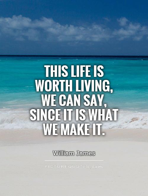 This life is worth living, we can say, since it is what we make it Picture Quote #1
