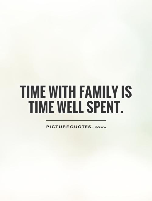 Time with family is time well spent Picture Quote #1