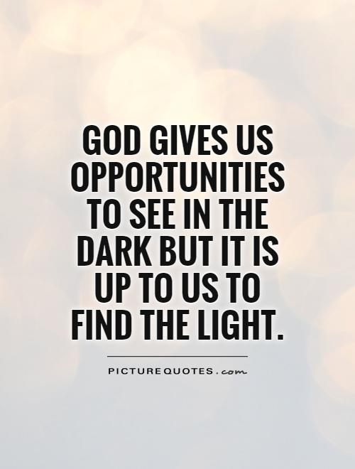 God gives us opportunities to see in the dark but it is up to us to find the light Picture Quote #1