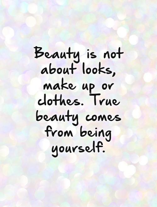 Beauty is not about looks, make up or clothes. True beauty comes from being yourself Picture Quote #1