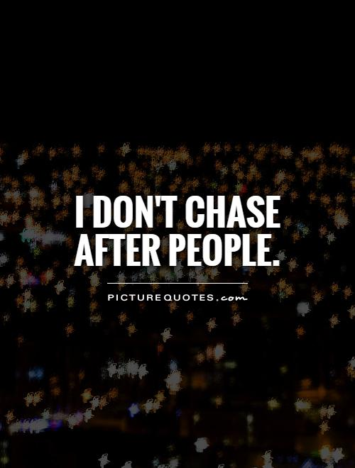 I don't chase after people Picture Quote #1