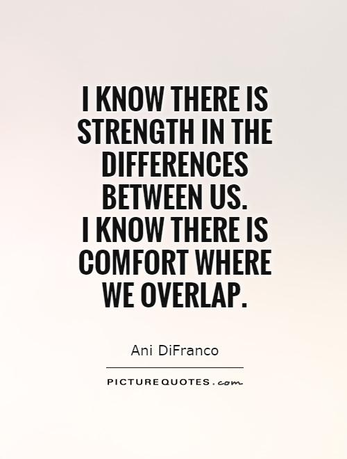 I know there is strength in the differences between us.  I know there is comfort where  we overlap Picture Quote #1