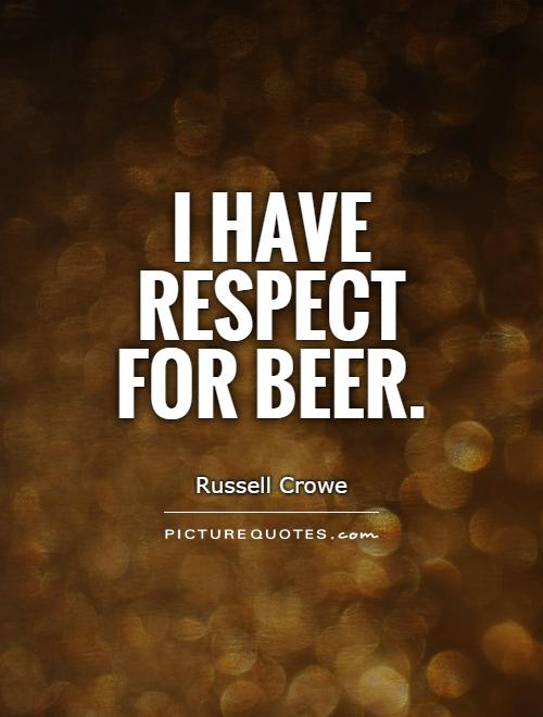 I have respect for beer Picture Quote #1