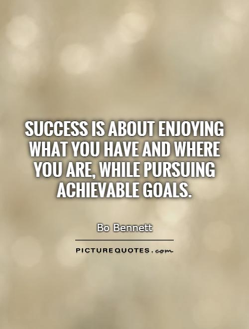 Success is about enjoying what you have and where you are, while pursuing achievable goals Picture Quote #1