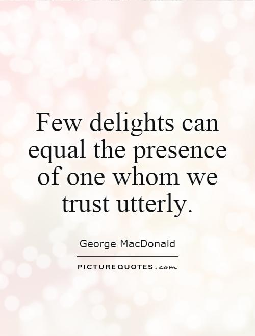 Few delights can equal the presence of one whom we trust utterly Picture Quote #1