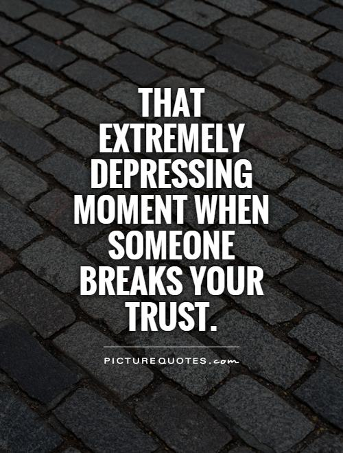 That extremely depressing moment when someone breaks your trust Picture Quote #1