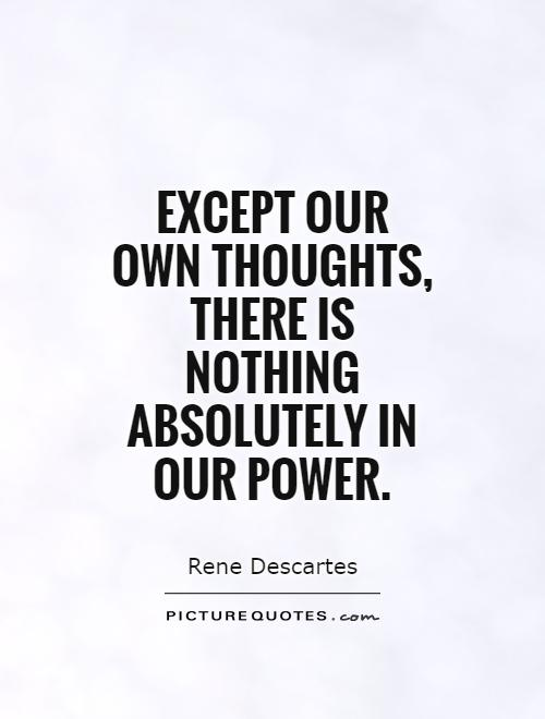 Except our  own thoughts, there is nothing absolutely in our power Picture Quote #1
