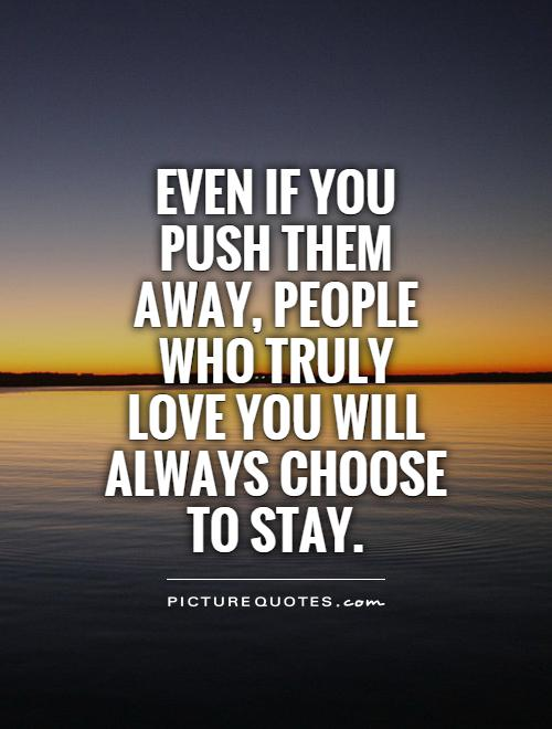 Even if you push them away, people who truly love you will always choose to stay Picture Quote #1