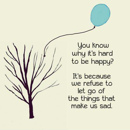 You know why it's hard to be happy? It's because we refuse to let go of the things that make us sad Picture Quote #1