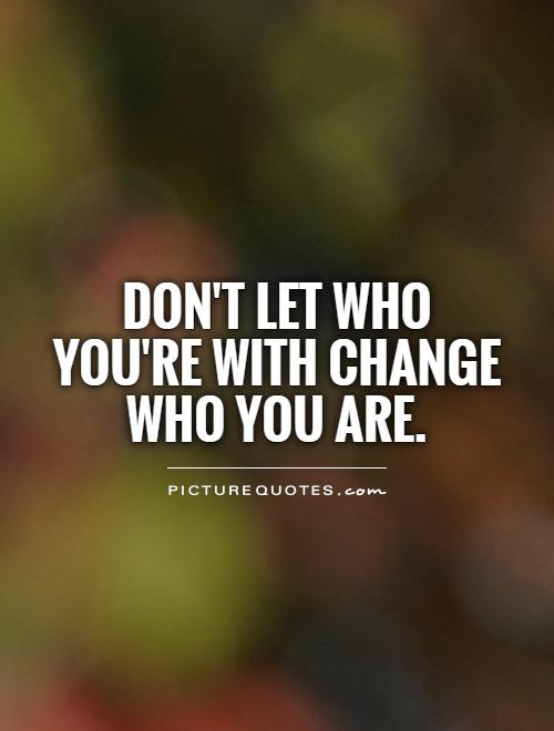 Don't let who you're with change who you are Picture Quote #1