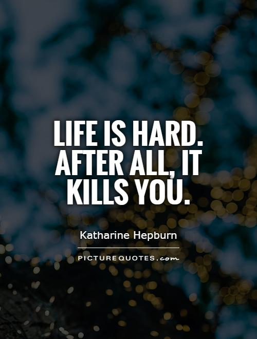 Life is hard. After all, it kills you Picture Quote #1