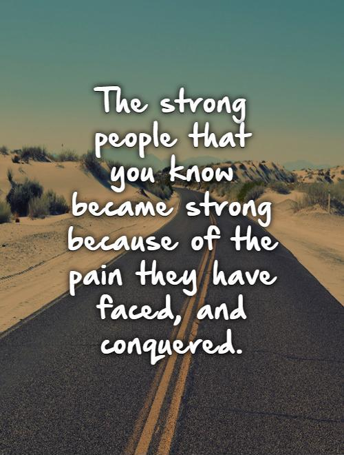 The strong people that you know became strong because of the pain they have faced, and conquered Picture Quote #1